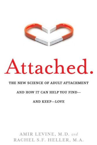 ATTACHED: THE NEW SCIENCE OF ADULT ATTACHMENT AND HOW IT CAN HELP YOU FIND - AND KEEP - LOVE BY AMIR LEVINE AND RACHEL HELLER